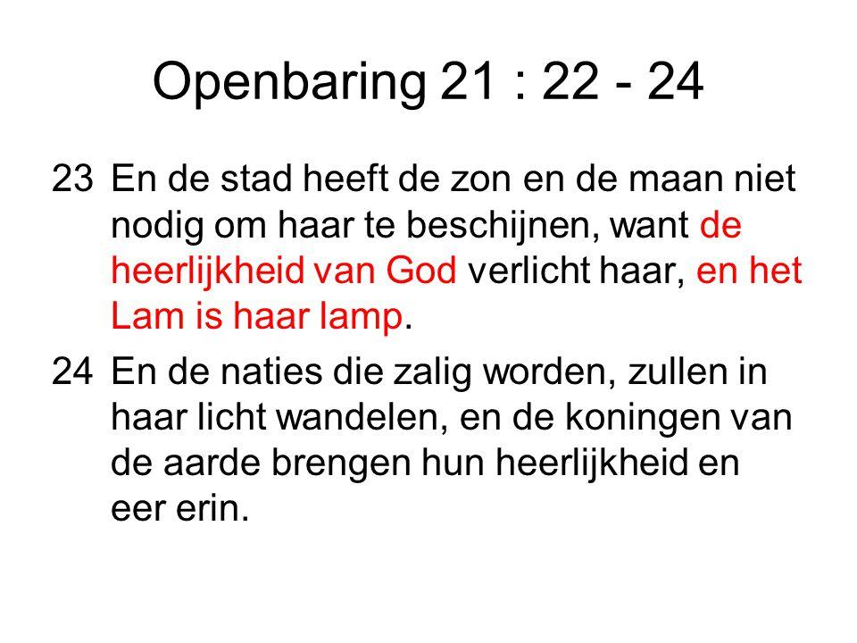 Openbaring 21 : 22 - 24 23En de stad heeft de zon en de maan niet nodig om haar te beschijnen, want de heerlijkheid van God verlicht haar, en het Lam is haar lamp.