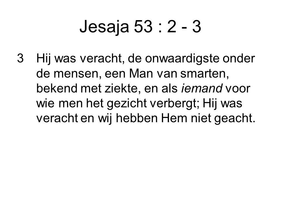 Jesaja 53 : 2 - 3 3Hij was veracht, de onwaardigste onder de mensen, een Man van smarten, bekend met ziekte, en als iemand voor wie men het gezicht verbergt; Hij was veracht en wij hebben Hem niet geacht.