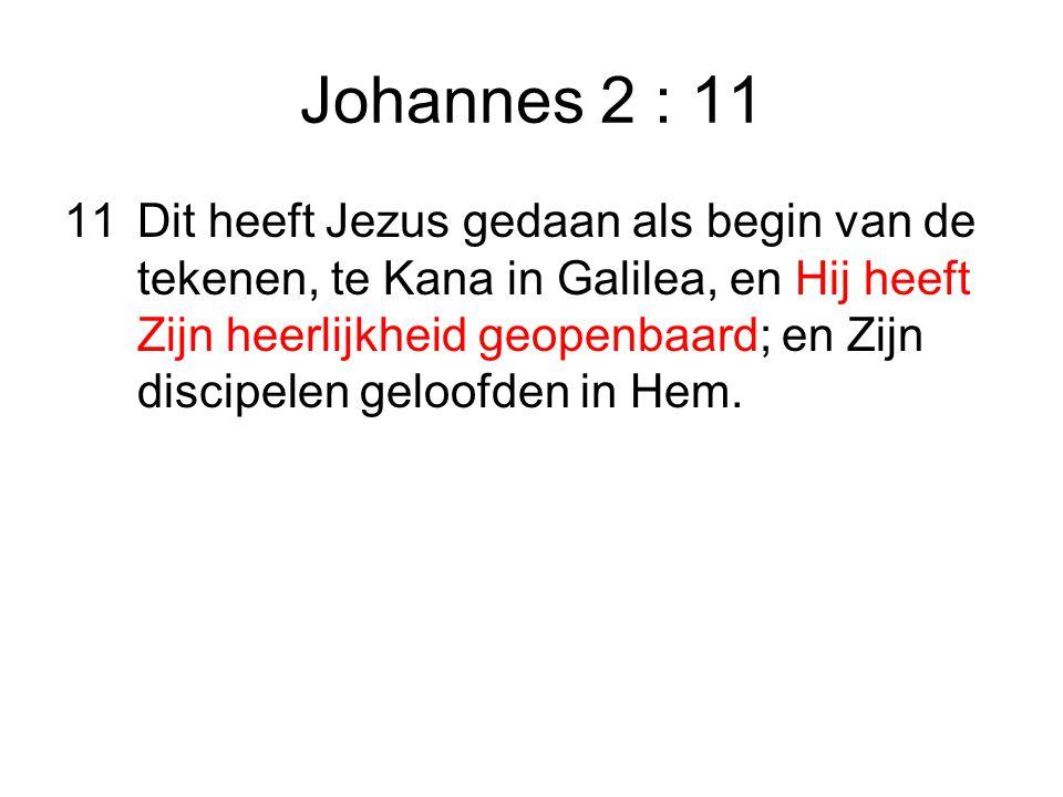 Johannes 2 : 11 11Dit heeft Jezus gedaan als begin van de tekenen, te Kana in Galilea, en Hij heeft Zijn heerlijkheid geopenbaard; en Zijn discipelen geloofden in Hem.