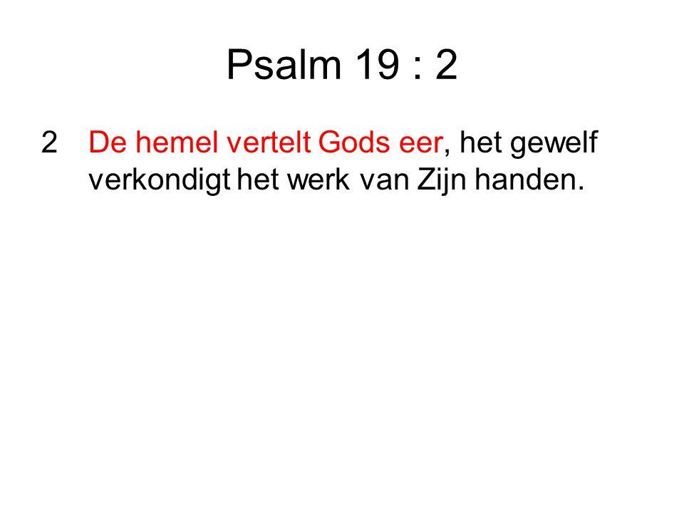 Psalm 19 : 2 2De hemel vertelt Gods eer, het gewelf verkondigt het werk van Zijn handen.