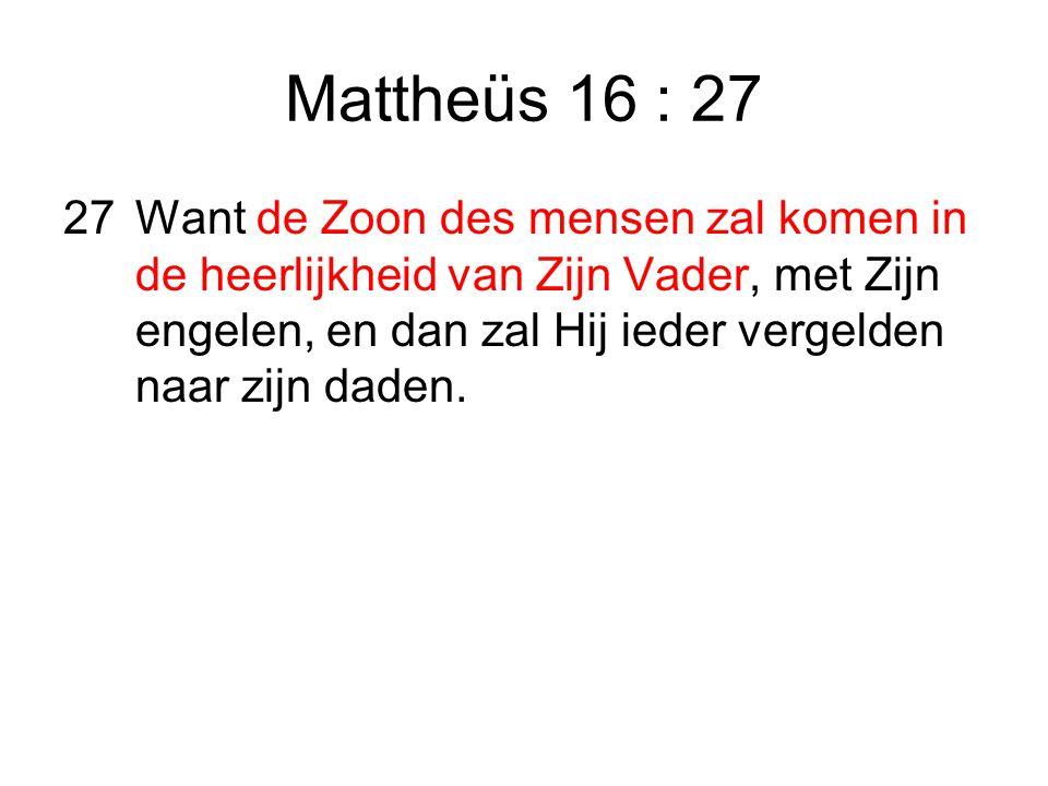 Mattheüs 16 : 27 27Want de Zoon des mensen zal komen in de heerlijkheid van Zijn Vader, met Zijn engelen, en dan zal Hij ieder vergelden naar zijn daden.