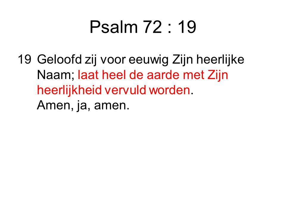 Psalm 72 : 19 19Geloofd zij voor eeuwig Zijn heerlijke Naam; laat heel de aarde met Zijn heerlijkheid vervuld worden.
