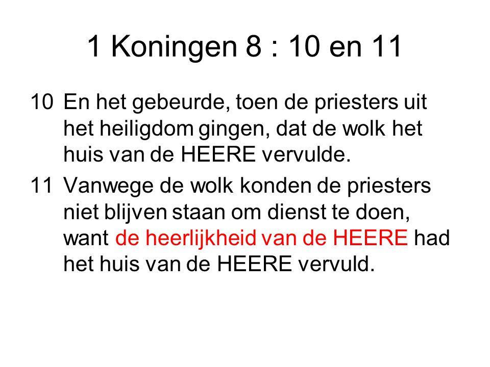 1 Koningen 8 : 10 en 11 10En het gebeurde, toen de priesters uit het heiligdom gingen, dat de wolk het huis van de HEERE vervulde.