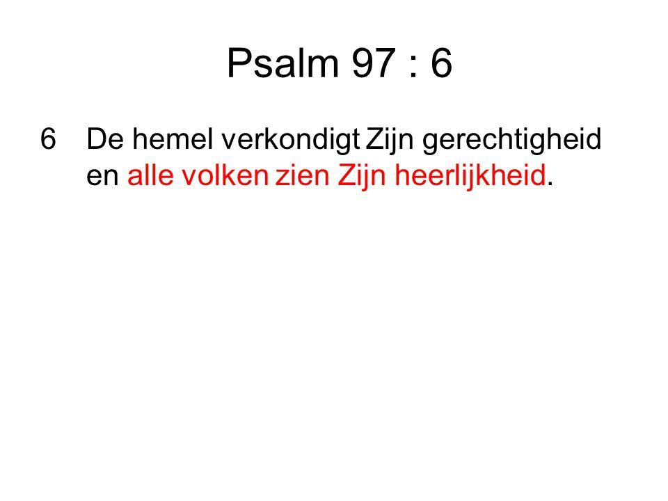 Psalm 97 : 6 6De hemel verkondigt Zijn gerechtigheid en alle volken zien Zijn heerlijkheid.