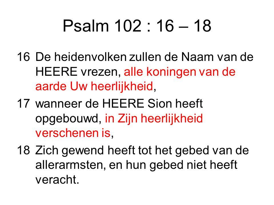 Psalm 102 : 16 – 18 16De heidenvolken zullen de Naam van de HEERE vrezen, alle koningen van de aarde Uw heerlijkheid, 17wanneer de HEERE Sion heeft opgebouwd, in Zijn heerlijkheid verschenen is, 18Zich gewend heeft tot het gebed van de allerarmsten, en hun gebed niet heeft veracht.