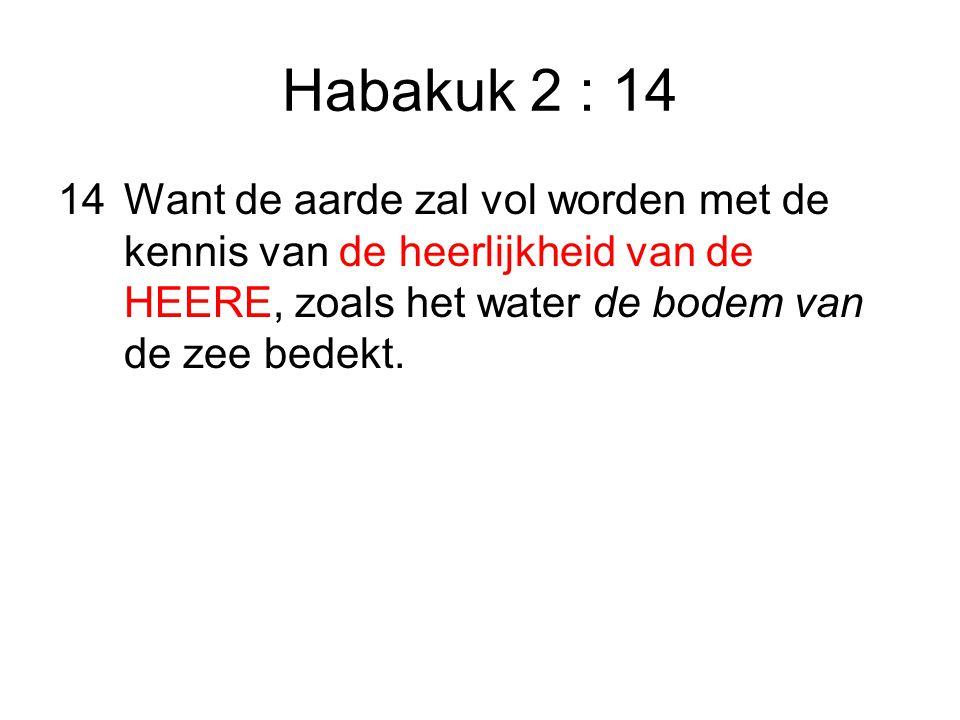 Habakuk 2 : 14 14Want de aarde zal vol worden met de kennis van de heerlijkheid van de HEERE, zoals het water de bodem van de zee bedekt.