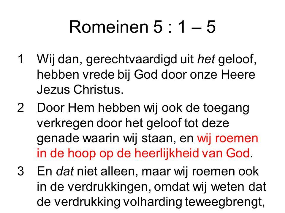 Romeinen 5 : 1 – 5 1Wij dan, gerechtvaardigd uit het geloof, hebben vrede bij God door onze Heere Jezus Christus.