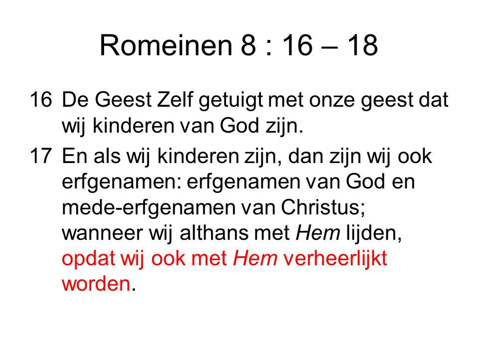 Romeinen 8 : 16 – 18 16De Geest Zelf getuigt met onze geest dat wij kinderen van God zijn.