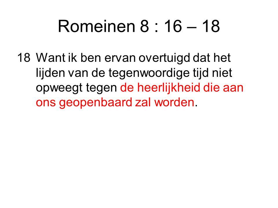 Romeinen 8 : 16 – 18 18Want ik ben ervan overtuigd dat het lijden van de tegenwoordige tijd niet opweegt tegen de heerlijkheid die aan ons geopenbaard zal worden.