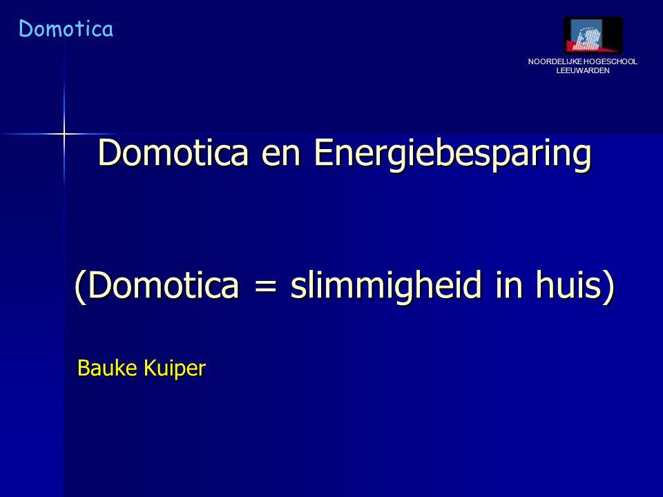 NOORDELIJKE HOGESCHOOL LEEUWARDEN Domotica Domotica en Energiebesparing (Domotica = slimmigheid in huis) Bauke Kuiper