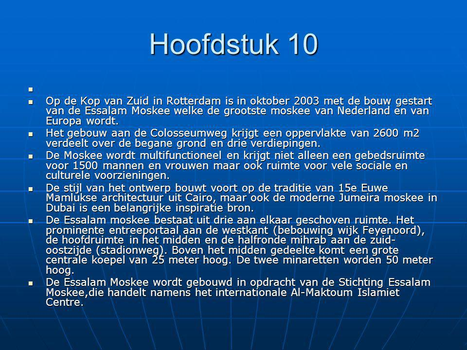 Hoofdstuk 10 Op de Kop van Zuid in Rotterdam is in oktober 2003 met de bouw gestart van de Essalam Moskee welke de grootste moskee van Nederland en van Europa wordt.