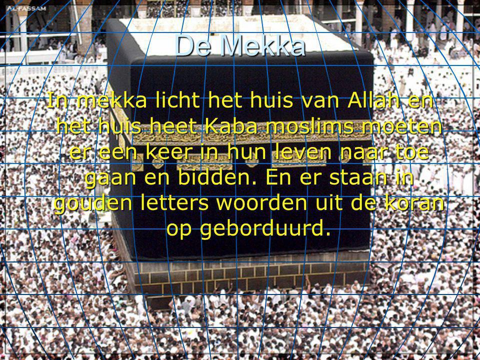 De Mekka In mekka licht het huis van Allah en het huis heet Kaba moslims moeten er een keer in hun leven naar toe gaan en bidden. En er staan in goude