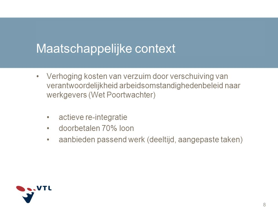 Maatschappelijke context Verhoging kosten van verzuim door verschuiving van verantwoordelijkheid arbeidsomstandighedenbeleid naar werkgevers (Wet Poor