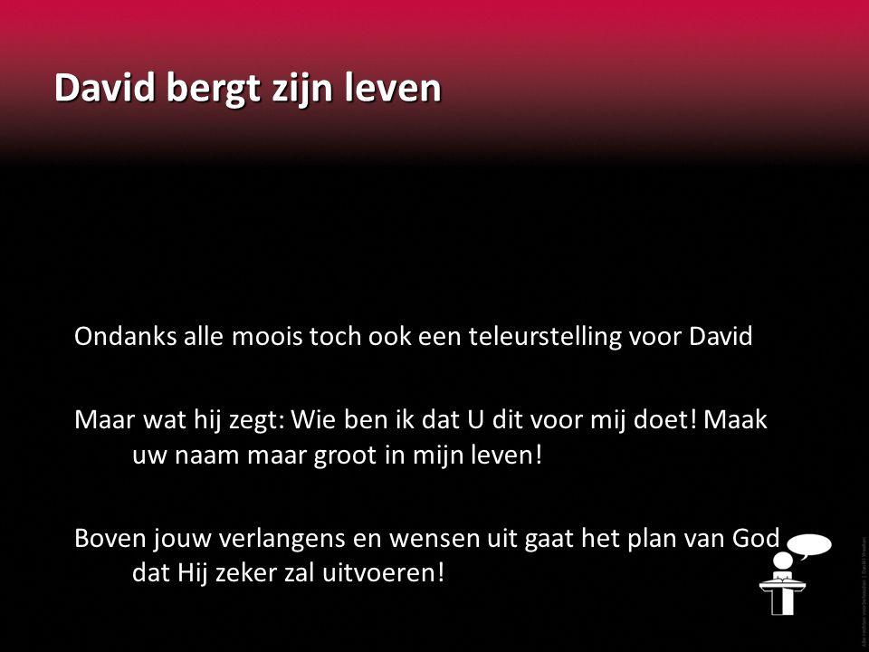 David bergt zijn leven Ondanks alle moois toch ook een teleurstelling voor David Maar wat hij zegt: Wie ben ik dat U dit voor mij doet.