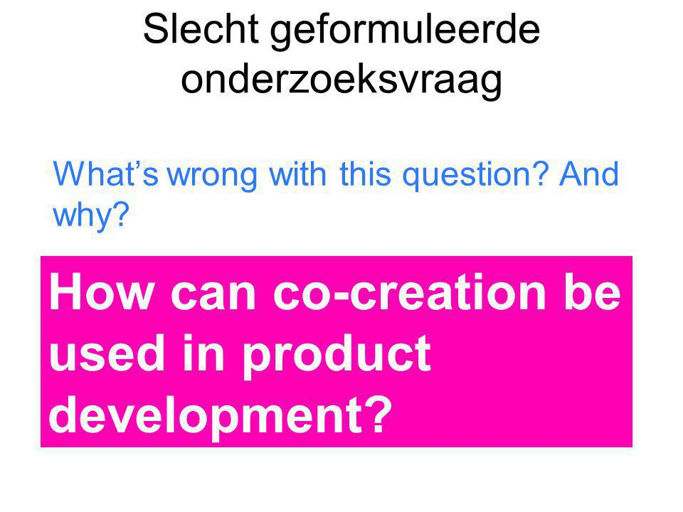 Slecht geformuleerde onderzoeksvraag What's wrong with this question? And why? How can co-creation be used in product development?
