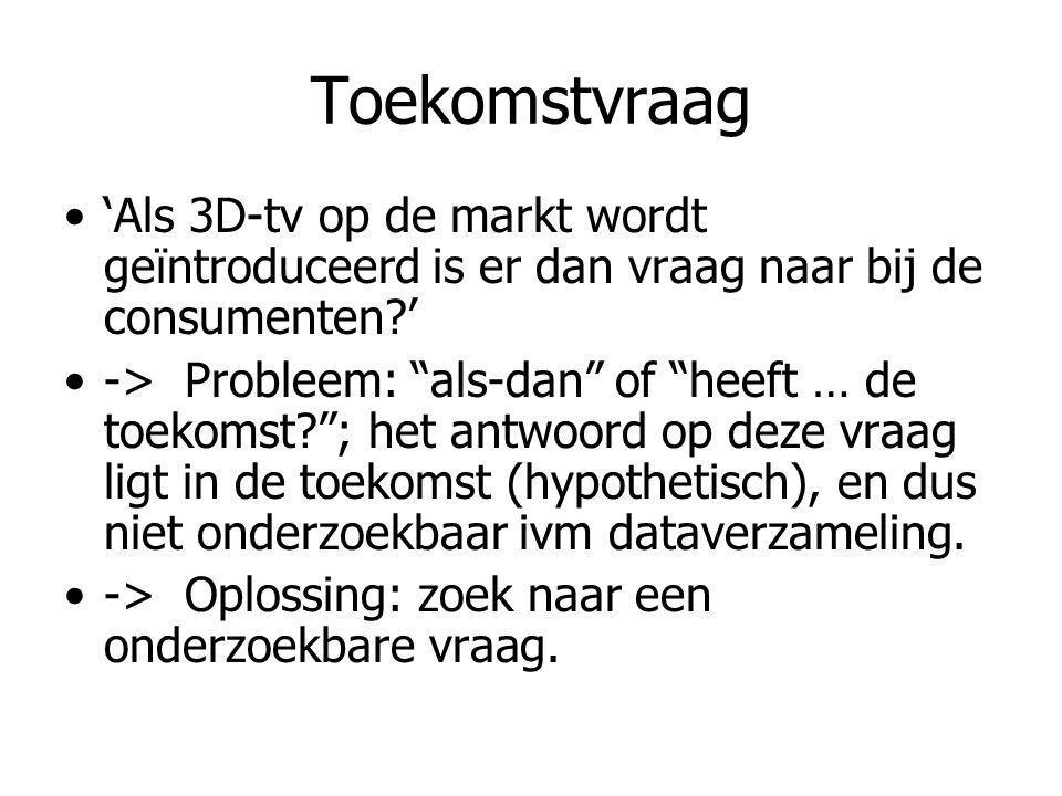 Toekomstvraag 'Als 3D-tv op de markt wordt geïntroduceerd is er dan vraag naar bij de consumenten?' -> Probleem: als-dan of heeft … de toekomst? ; het antwoord op deze vraag ligt in de toekomst (hypothetisch), en dus niet onderzoekbaar ivm dataverzameling.