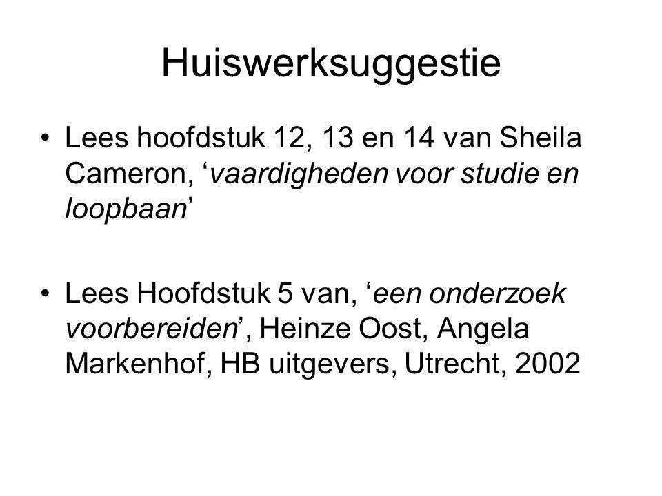 Huiswerksuggestie Lees hoofdstuk 12, 13 en 14 van Sheila Cameron, 'vaardigheden voor studie en loopbaan' Lees Hoofdstuk 5 van, 'een onderzoek voorbereiden', Heinze Oost, Angela Markenhof, HB uitgevers, Utrecht, 2002
