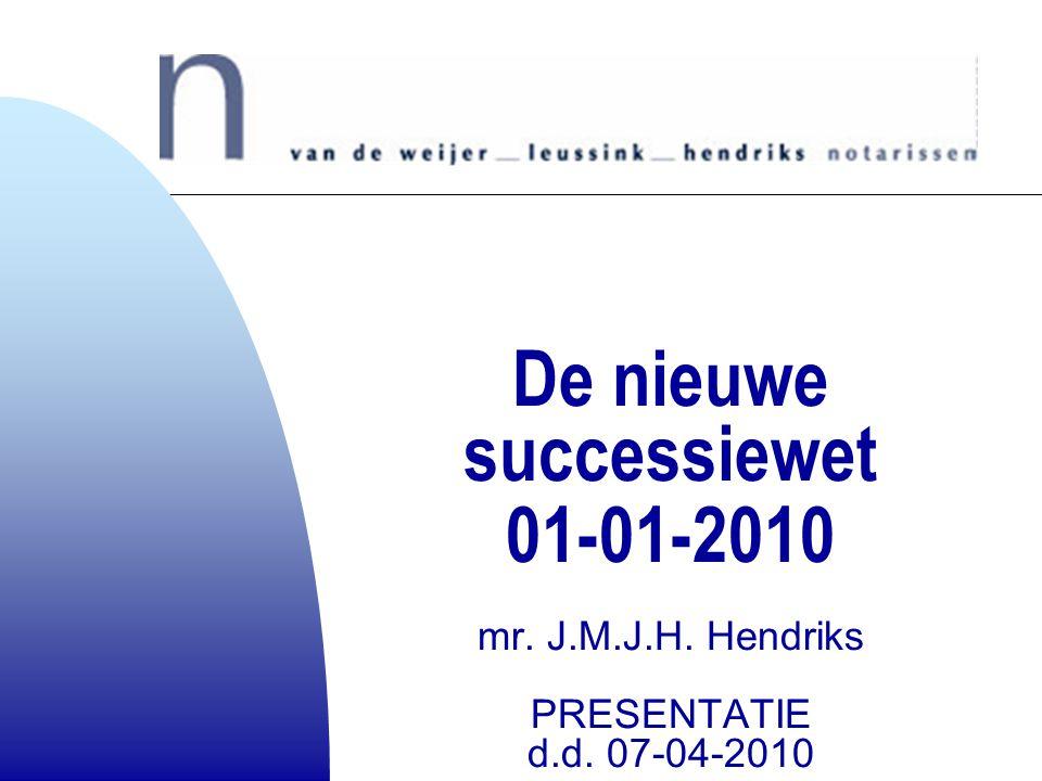 De nieuwe successiewet 01-01-2010 mr. J.M.J.H. Hendriks PRESENTATIE d.d. 07-04-2010