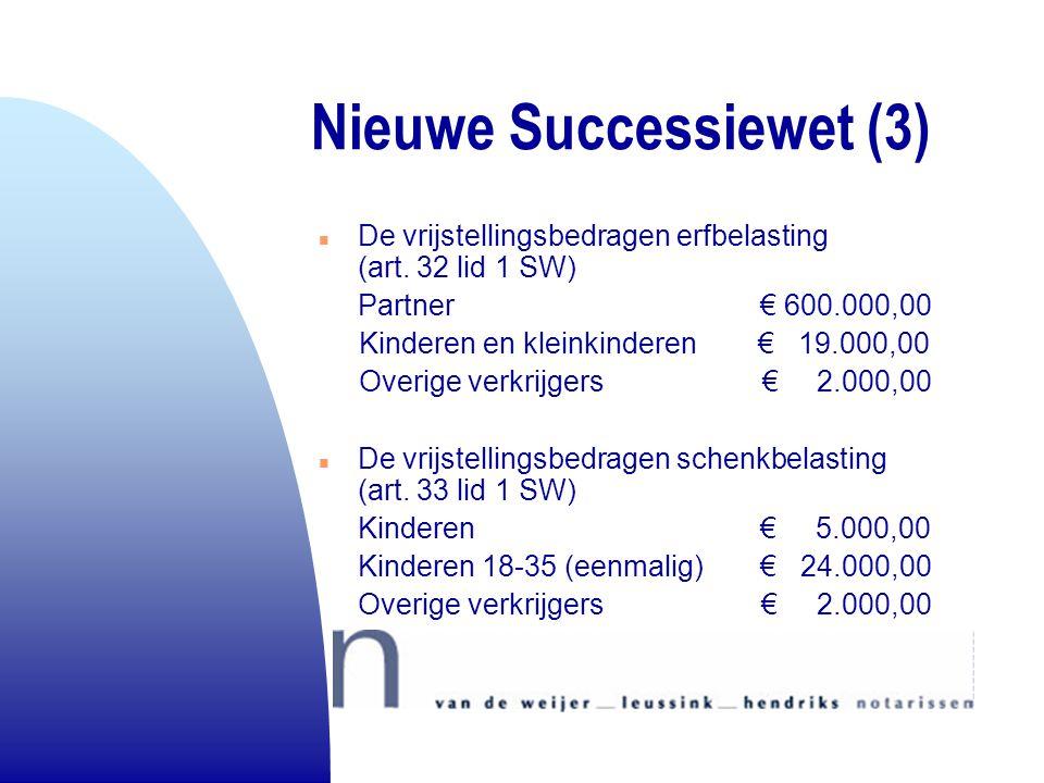 Nieuwe Successiewet (3) n De vrijstellingsbedragen erfbelasting (art. 32 lid 1 SW) Partner € 600.000,00 Kinderen en kleinkinderen € 19.000,00 Overige