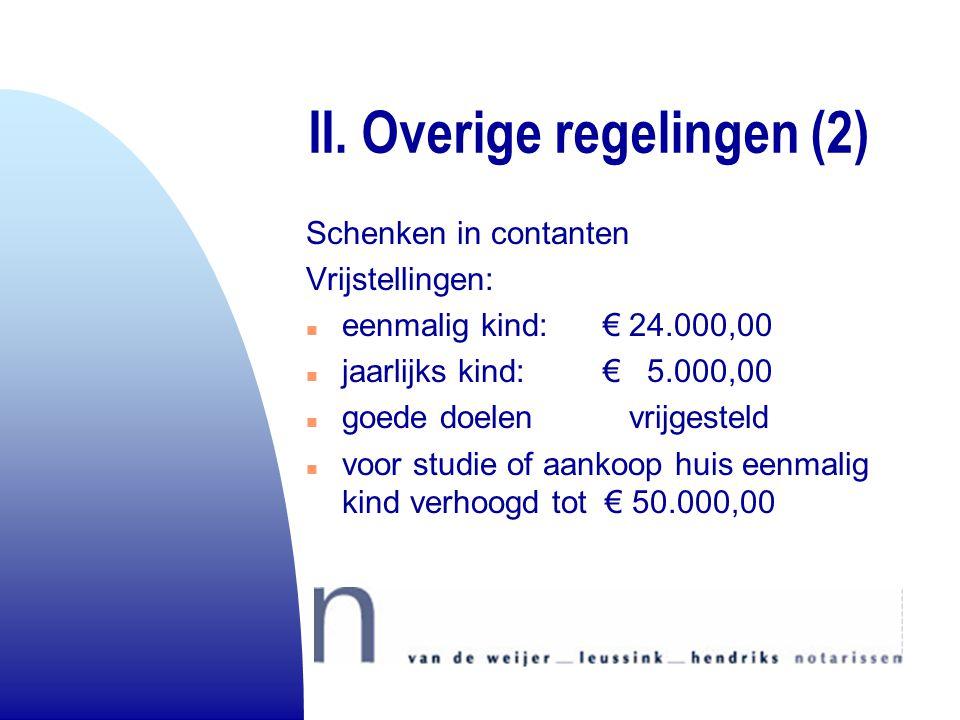 II. Overige regelingen (2) Schenken in contanten Vrijstellingen: n eenmalig kind: € 24.000,00 n jaarlijks kind: € 5.000,00 n goede doelen vrijgesteld