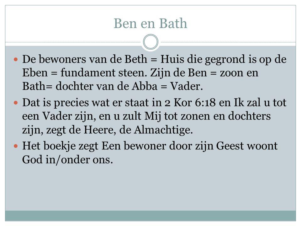 Ben en Bath De bewoners van de Beth = Huis die gegrond is op de Eben = fundament steen. Zijn de Ben = zoon en Bath= dochter van de Abba = Vader. Dat i