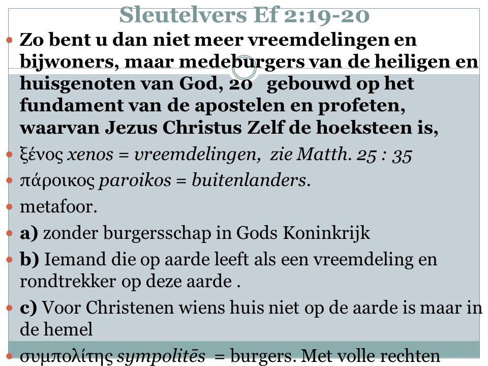 Sleutelvers Ef 2:19-20 Zo bent u dan niet meer vreemdelingen en bijwoners, maar medeburgers van de heiligen en huisgenoten van God, 20 gebouwd op het