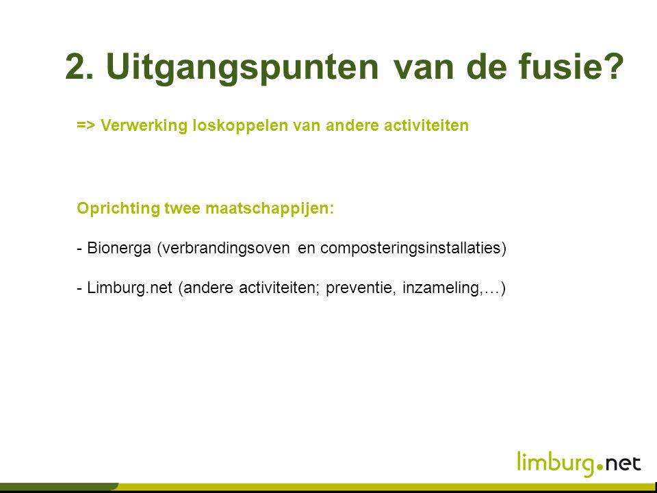 2. Uitgangspunten van de fusie? Oprichting twee maatschappijen: - Bionerga (verbrandingsoven en composteringsinstallaties) - Limburg.net (andere activ