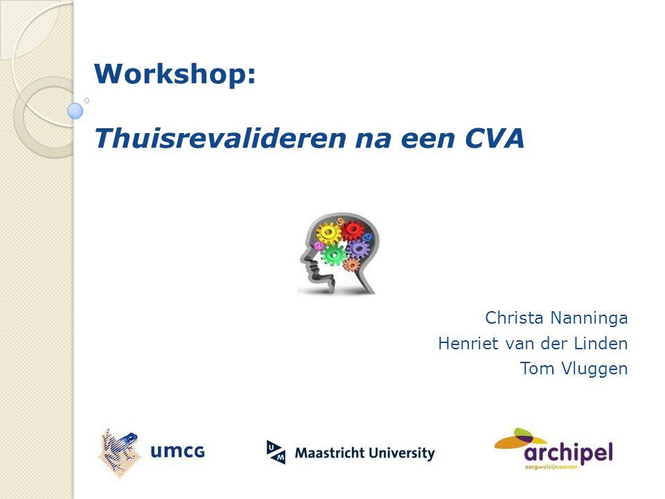 Workshop: Thuisrevalideren na een CVA Christa Nanninga Henriet van der Linden Tom Vluggen