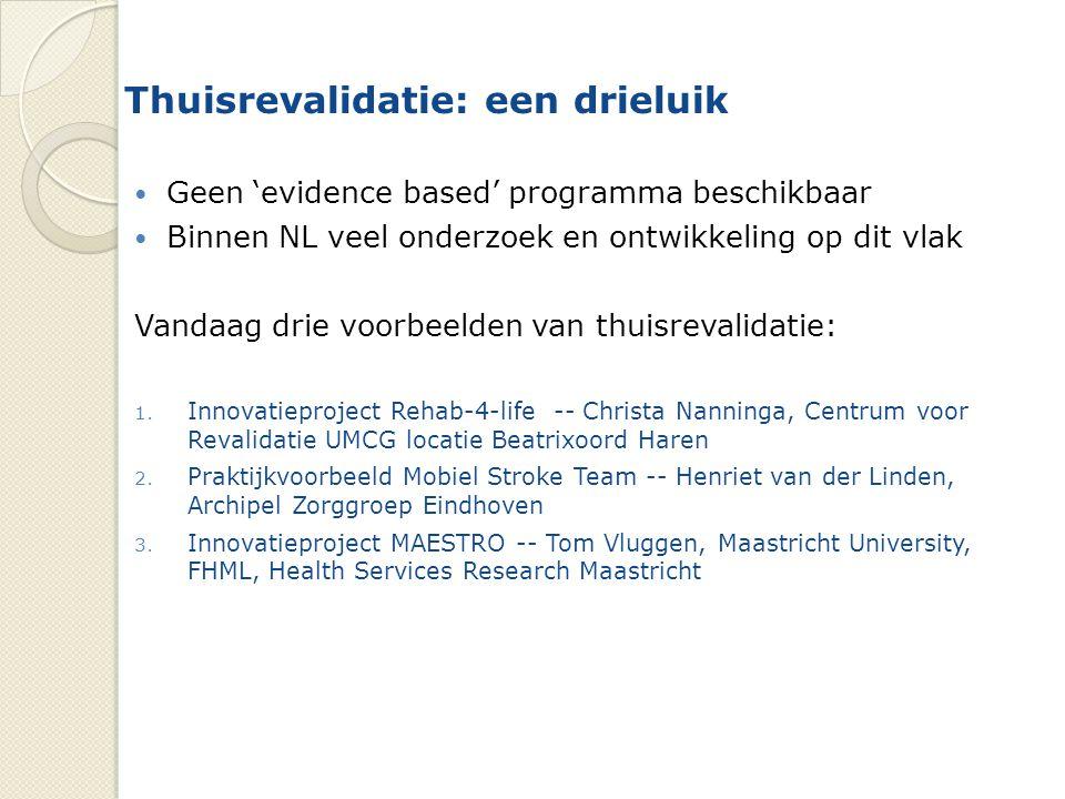 Thuisrevalidatie: een drieluik Geen 'evidence based' programma beschikbaar Binnen NL veel onderzoek en ontwikkeling op dit vlak Vandaag drie voorbeelden van thuisrevalidatie: 1.