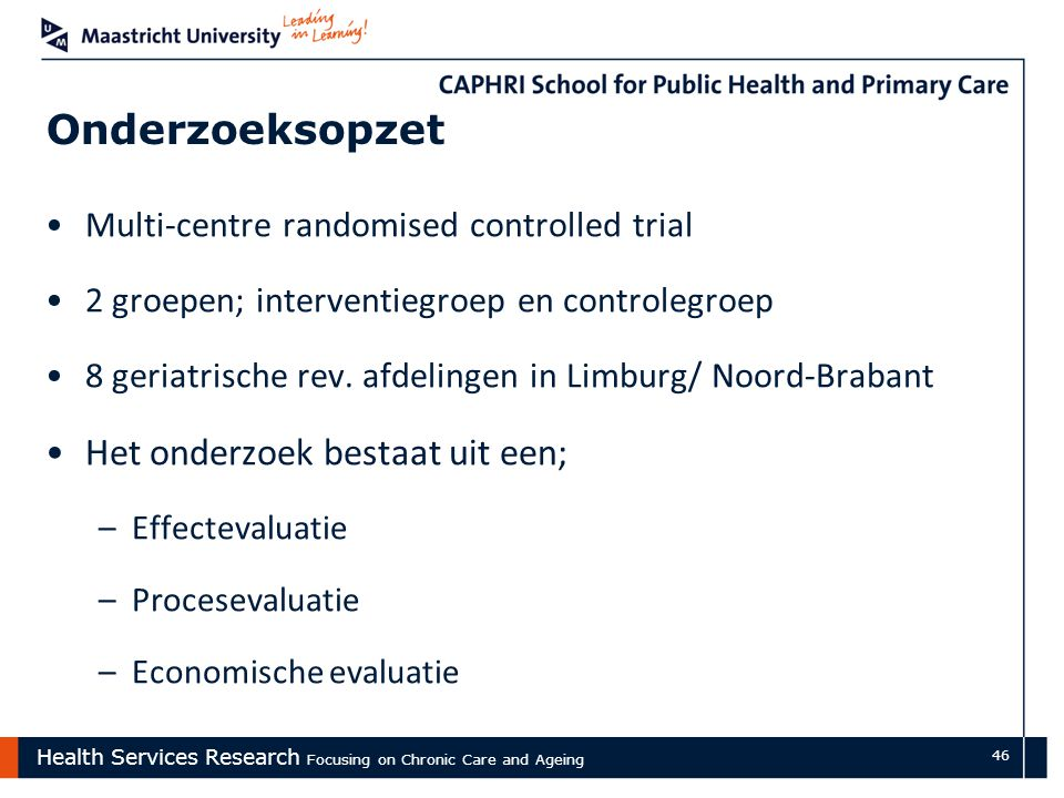 Health Services Research Focusing on Chronic Care and Ageing 46 Onderzoeksopzet Multi-centre randomised controlled trial 2 groepen; interventiegroep e