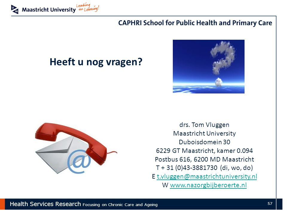 Health Services Research Focusing on Chronic Care and Ageing 57 Heeft u nog vragen? drs. Tom Vluggen Maastricht University Duboisdomein 30 6229 GT Maa
