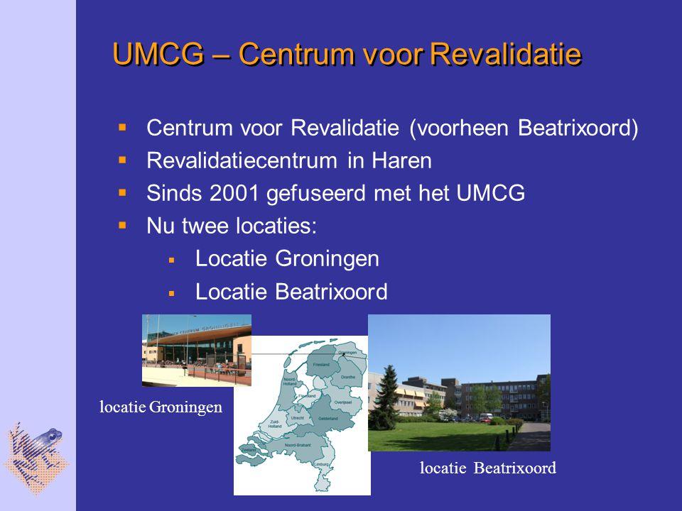 UMCG – Centrum voor Revalidatie  Centrum voor Revalidatie (voorheen Beatrixoord)  Revalidatiecentrum in Haren  Sinds 2001 gefuseerd met het UMCG  Nu twee locaties:  Locatie Groningen  Locatie Beatrixoord locatie Groningen locatie Beatrixoord