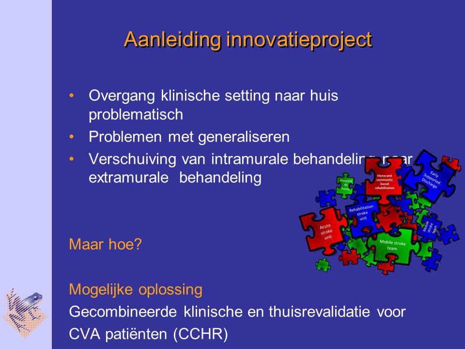 Aanleiding innovatieproject Overgang klinische setting naar huis problematisch Problemen met generaliseren Verschuiving van intramurale behandeling naar extramurale behandeling Maar hoe.