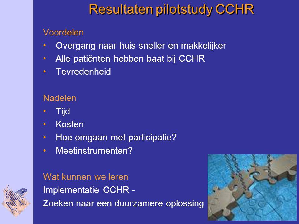 Resultaten pilotstudy CCHR Voordelen Overgang naar huis sneller en makkelijker Alle patiënten hebben baat bij CCHR Tevredenheid Nadelen Tijd Kosten Hoe omgaan met participatie.