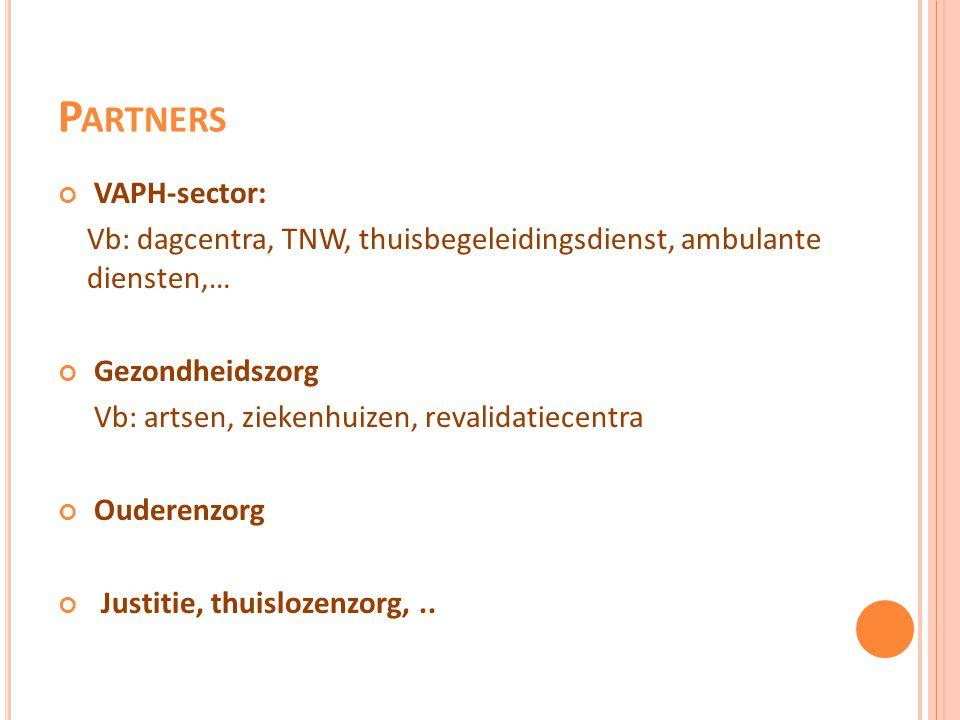 P ARTNERS VAPH-sector: Vb: dagcentra, TNW, thuisbegeleidingsdienst, ambulante diensten,… Gezondheidszorg Vb: artsen, ziekenhuizen, revalidatiecentra O