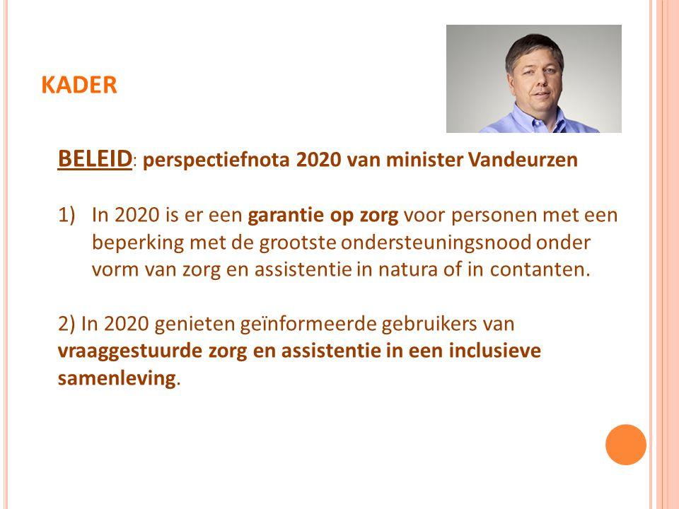KADER BELEID : perspectiefnota 2020 van minister Vandeurzen 1)In 2020 is er een garantie op zorg voor personen met een beperking met de grootste ondersteuningsnood onder vorm van zorg en assistentie in natura of in contanten.
