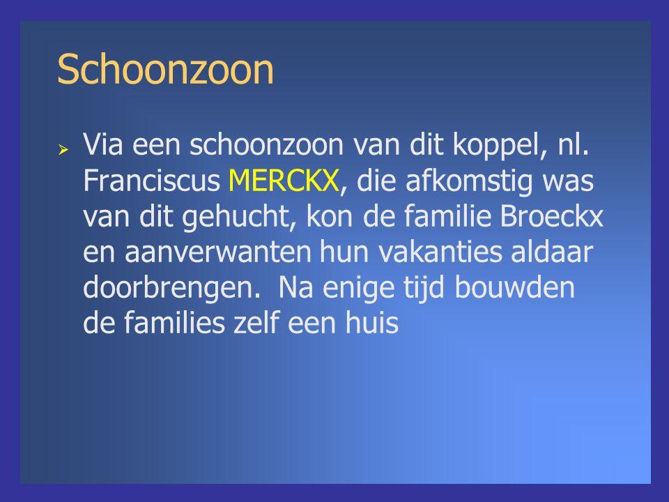 Schoonzoon  Via een schoonzoon van dit koppel, nl. Franciscus MERCKX, die afkomstig was van dit gehucht, kon de familie Broeckx en aanverwanten hun v