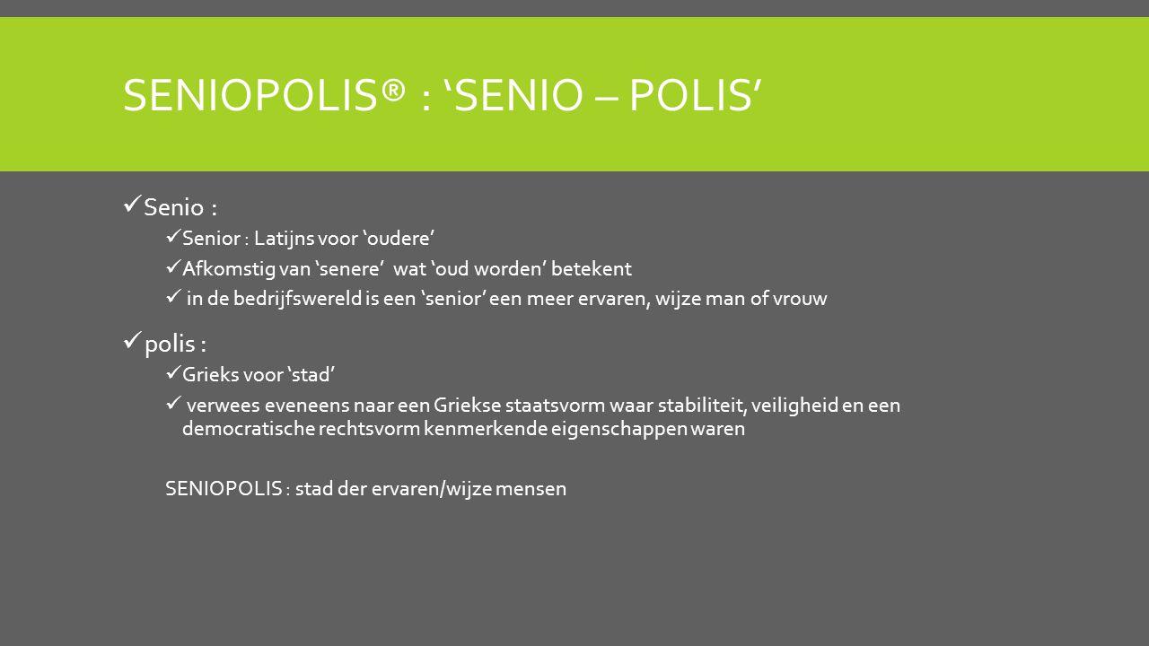 SENIOPOLIS® : 'SENIO – POLIS' Senio : Senior : Latijns voor 'oudere' Afkomstig van 'senere' wat 'oud worden' betekent in de bedrijfswereld is een 'senior' een meer ervaren, wijze man of vrouw polis : Grieks voor 'stad' verwees eveneens naar een Griekse staatsvorm waar stabiliteit, veiligheid en een democratische rechtsvorm kenmerkende eigenschappen waren SENIOPOLIS : stad der ervaren/wijze mensen