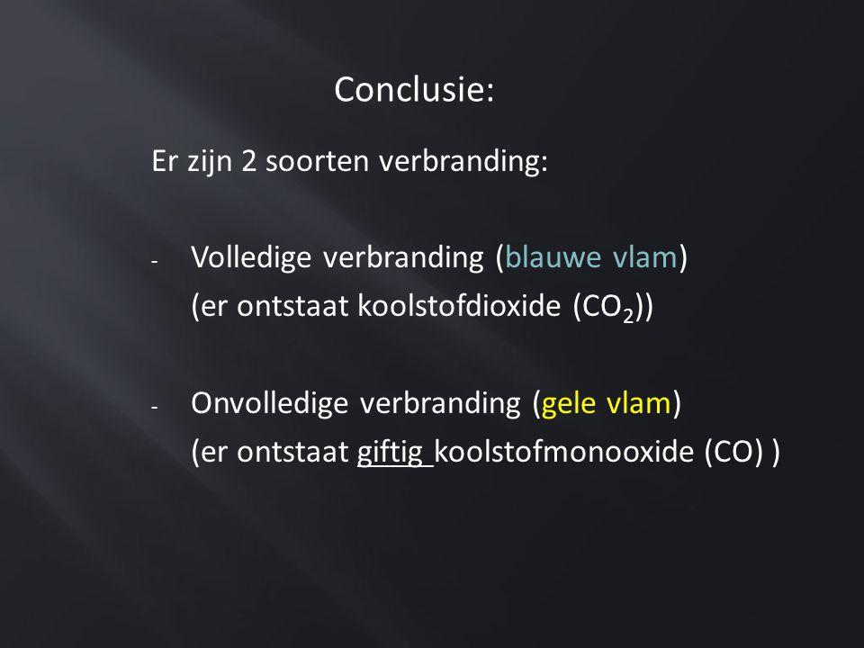 Conclusie: Er zijn 2 soorten verbranding: - Volledige verbranding (blauwe vlam) (er ontstaat koolstofdioxide (CO 2 )) - Onvolledige verbranding (gele