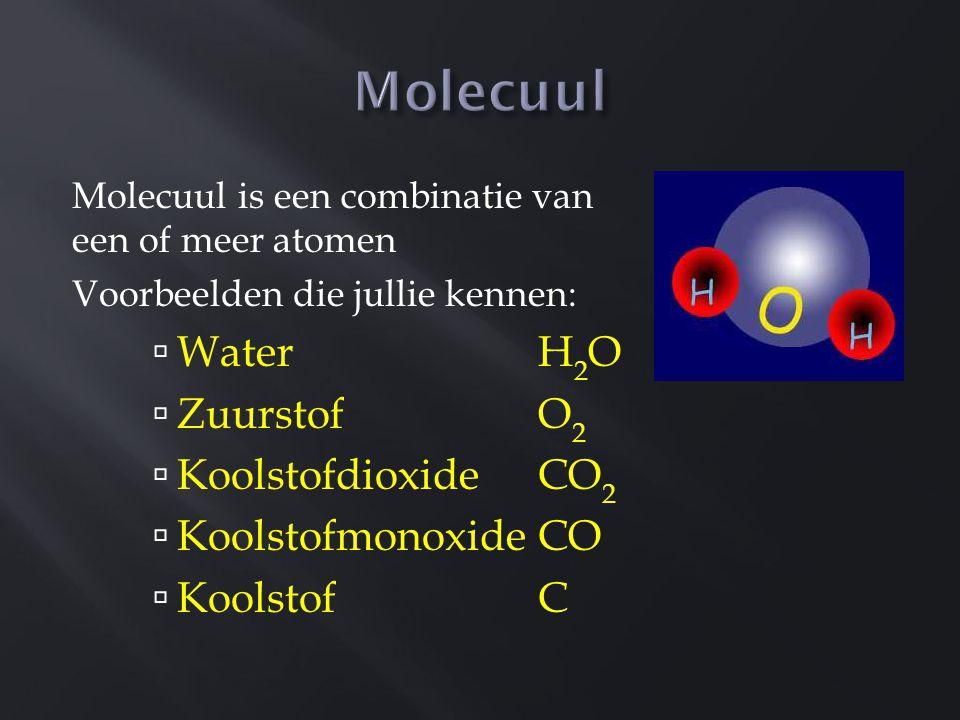 Molecuul is een combinatie van een of meer atomen Voorbeelden die jullie kennen:  Water H 2 O  Zuurstof O 2  Koolstofdioxide CO 2  Koolstofmonoxid