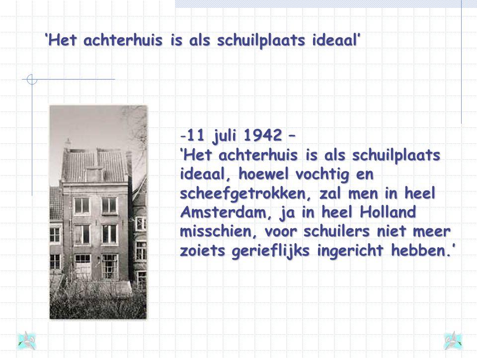 'Het achterhuis is als schuilplaats ideaal' -11 juli 1942 – 'Het achterhuis is als schuilplaats ideaal, hoewel vochtig en scheefgetrokken, zal men in heel Amsterdam, ja in heel Holland misschien, voor schuilers niet meer zoiets gerieflijks ingericht hebben.'