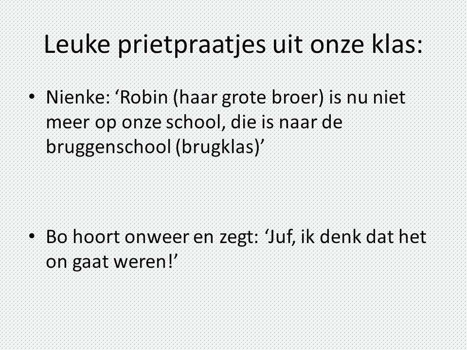 Leuke prietpraatjes uit onze klas: Nienke: 'Robin (haar grote broer) is nu niet meer op onze school, die is naar de bruggenschool (brugklas)' Bo hoort