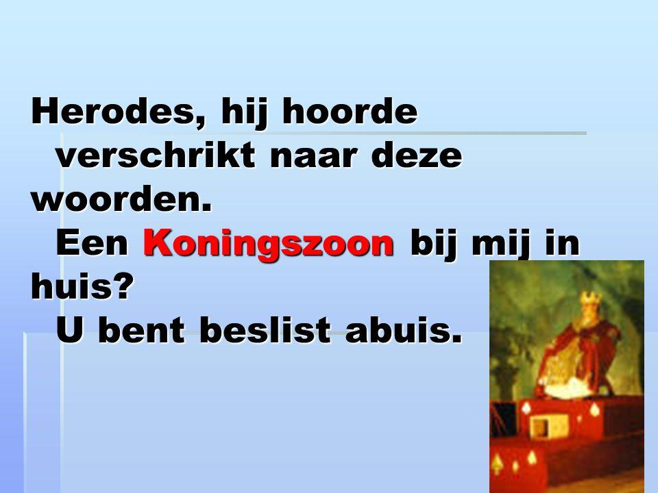 Herodes, hij hoorde verschrikt naar deze woorden.Een Koningszoon bij mij in huis.