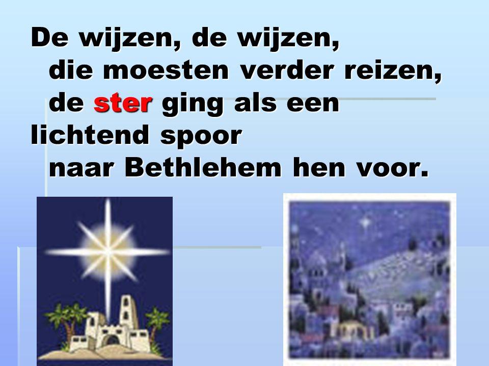 De wijzen, de wijzen, die moesten verder reizen, de ster ging als een lichtend spoor naar Bethlehem hen voor.