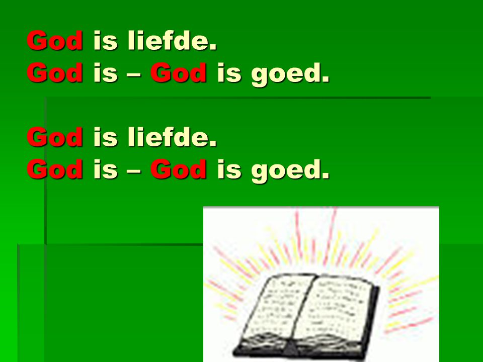 God is liefde. God is – God is goed. God is liefde. God is – God is goed.