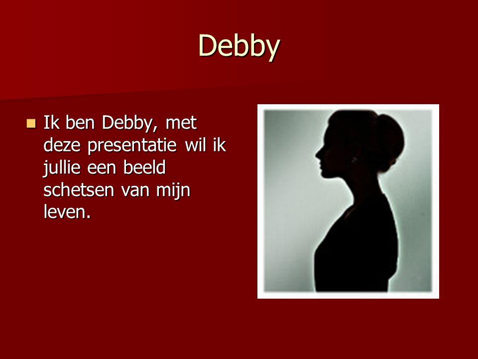 Debby Ik ben Debby, met deze presentatie wil ik jullie een beeld schetsen van mijn leven.