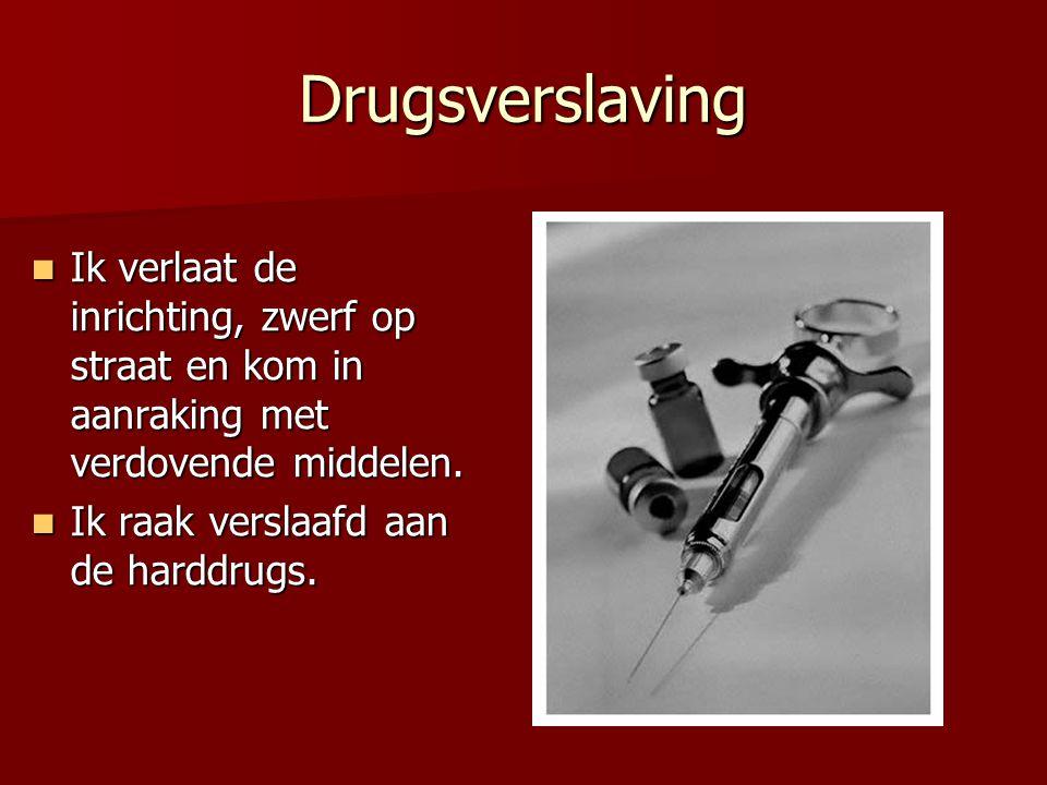 Drugsverslaving Ik verlaat de inrichting, zwerf op straat en kom in aanraking met verdovende middelen.