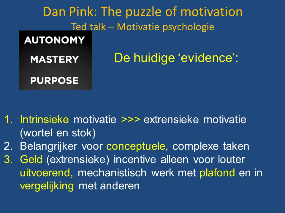 Dan Pink: The puzzle of motivation Ted talk – Motivatie psychologie 1.Intrinsieke motivatie >>> extrensieke motivatie (wortel en stok) 2.Belangrijker