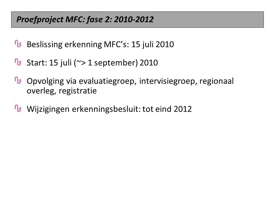 Beslissing erkenning MFC's: 15 juli 2010 Start: 15 juli (~> 1 september) 2010 Opvolging via evaluatiegroep, intervisiegroep, regionaal overleg, registratie Wijzigingen erkenningsbesluit: tot eind 2012 Proefproject MFC: fase 2: 2010-2012