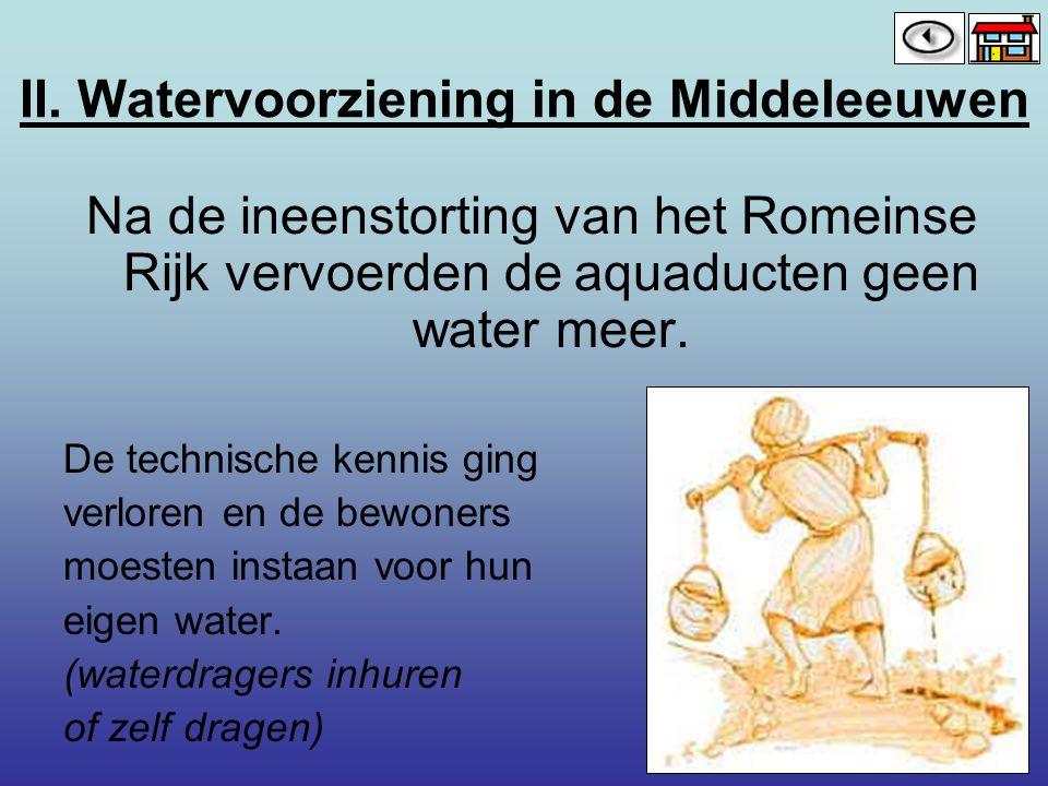 II. Watervoorziening in de Middeleeuwen Na de ineenstorting van het Romeinse Rijk vervoerden de aquaducten geen water meer. De technische kennis ging